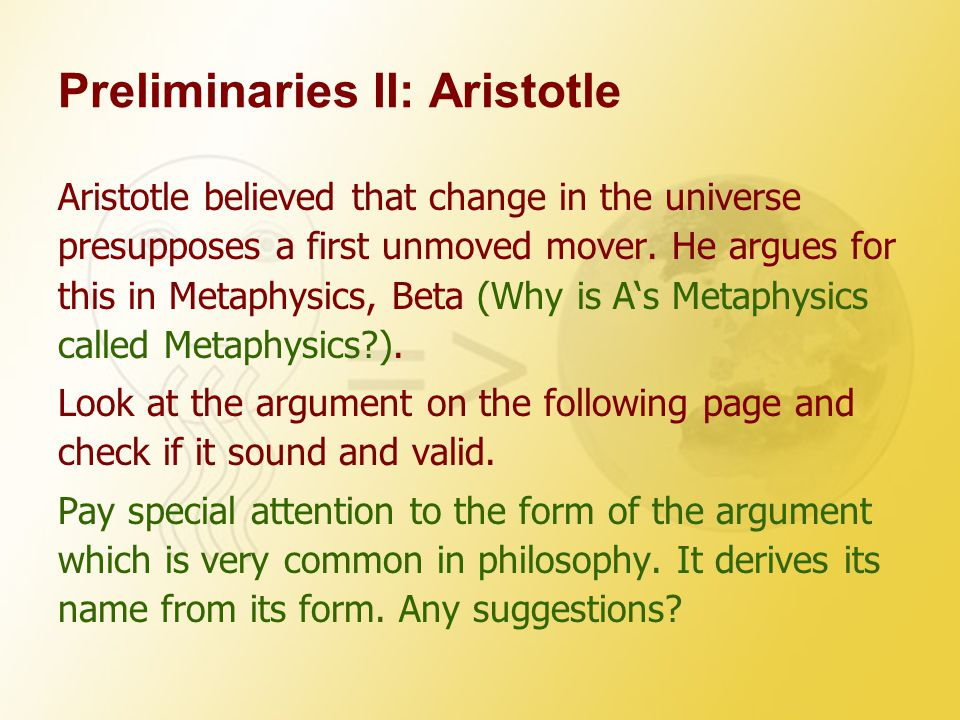 Preliminaries II: Aristotle Aristotle believed that change in the universe presupposes a first unmoved mover. He argues for this in Metaphysics, Beta