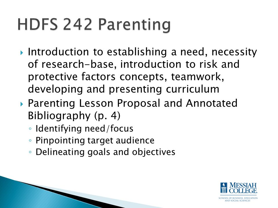  Introduction to establishing a need, necessity of research-base, introduction to risk and protective factors concepts, teamwork, developing and presenting curriculum  Parenting Lesson Proposal and Annotated Bibliography (p.