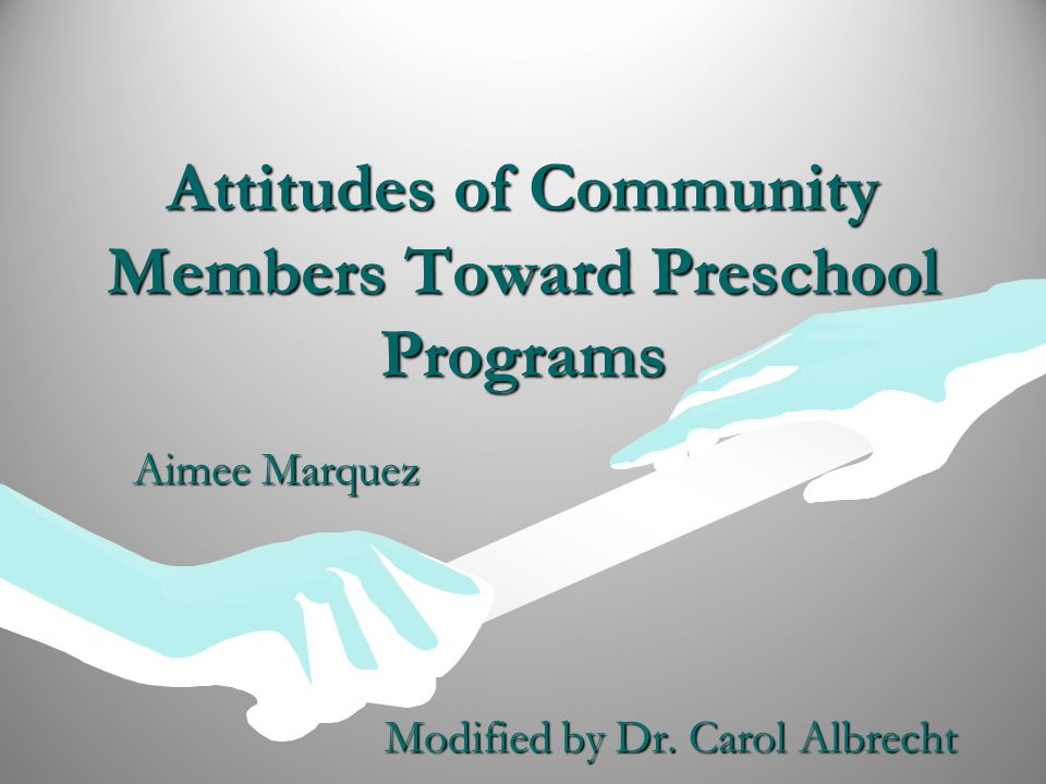 Attitudes of Community Members Toward Preschool Programs Aimee Marquez Modified by Dr.