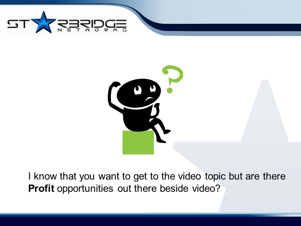 I know that you want to get to the video topic but are there Profit opportunities out there beside video?