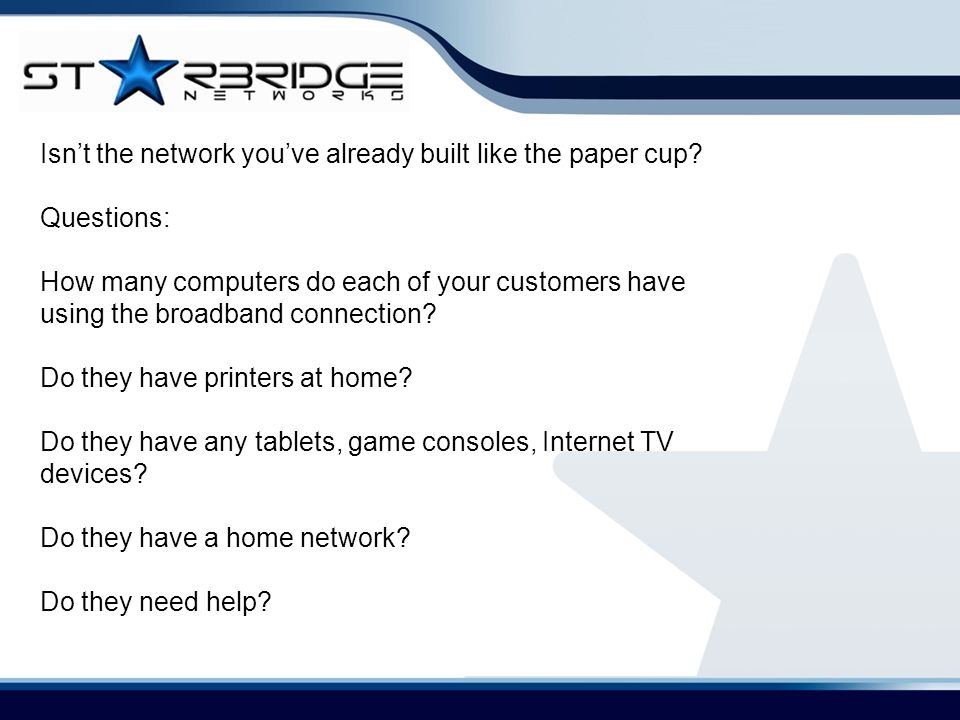 Isn't the network you've already built like the paper cup? Questions: How many computers do each of your customers have using the broadband connection