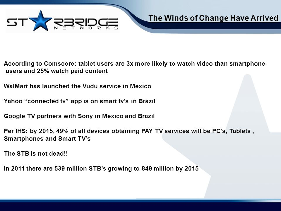 The Winds of Change Have Arrived According to Comscore: tablet users are 3x more likely to watch video than smartphone users and 25% watch paid content WalMart has launched the Vudu service in Mexico Yahoo connected tv app is on smart tv's in Brazil Google TV partners with Sony in Mexico and Brazil Per IHS: by 2015, 49% of all devices obtaining PAY TV services will be PC's, Tablets, Smartphones and Smart TV's The STB is not dead!.