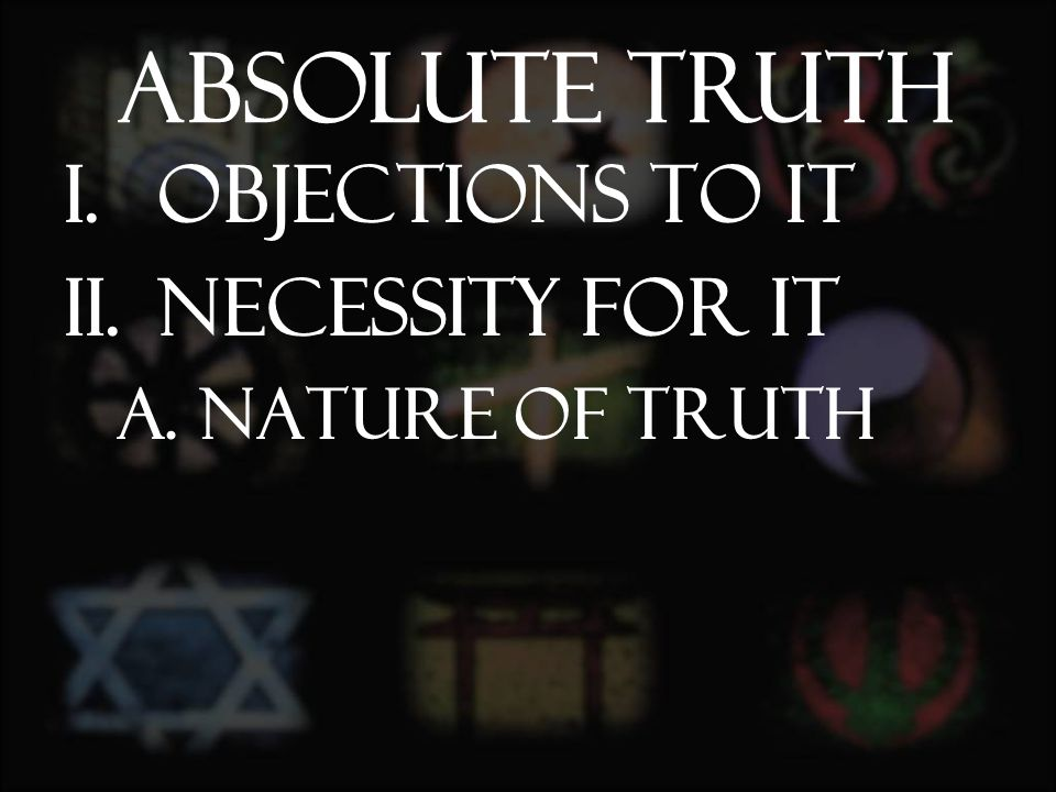 I.Objections to it II.Necessity for it A.Nature of Truth Absolute Truth