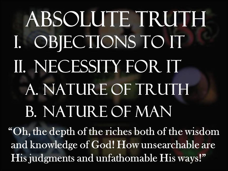 I.Objections to it II.Necessity for it A.Nature of Truth B.Nature of man Absolute Truth Oh, the depth of the riches both of the wisdom and knowledge of God.