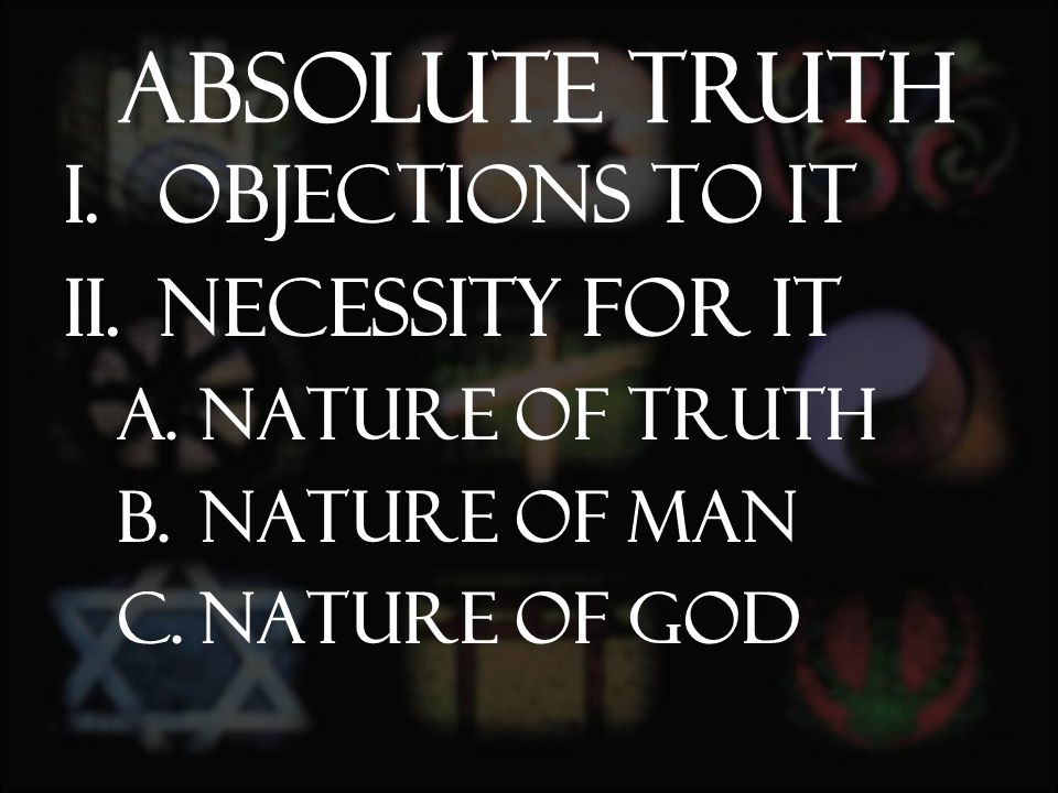 I.Objections to it II.Necessity for it A.Nature of Truth B.Nature of man C.Nature of God Absolute Truth