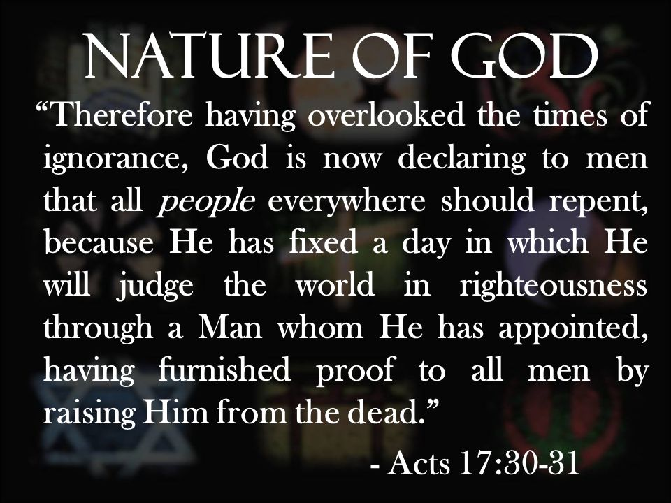 Therefore having overlooked the times of ignorance, God is now declaring to men that all people everywhere should repent, because He has fixed a day in which He will judge the world in righteousness through a Man whom He has appointed, having furnished proof to all men by raising Him from the dead. - Acts 17:30-31 Nature of God