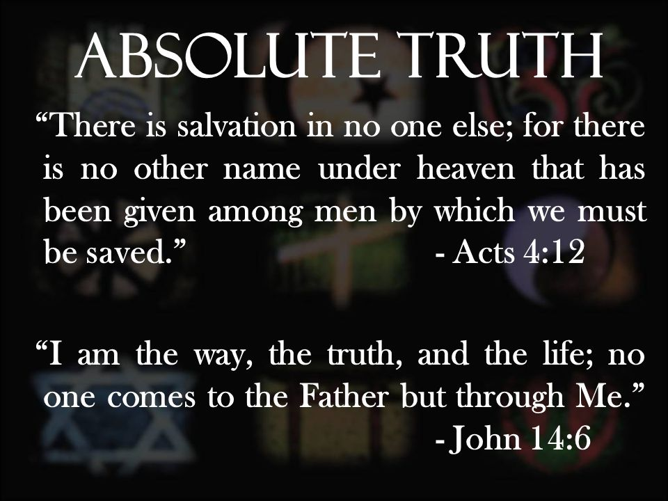 There is salvation in no one else; for there is no other name under heaven that has been given among men by which we must be saved. - Acts 4:12 I am the way, the truth, and the life; no one comes to the Father but through Me. - John 14:6 Absolute Truth