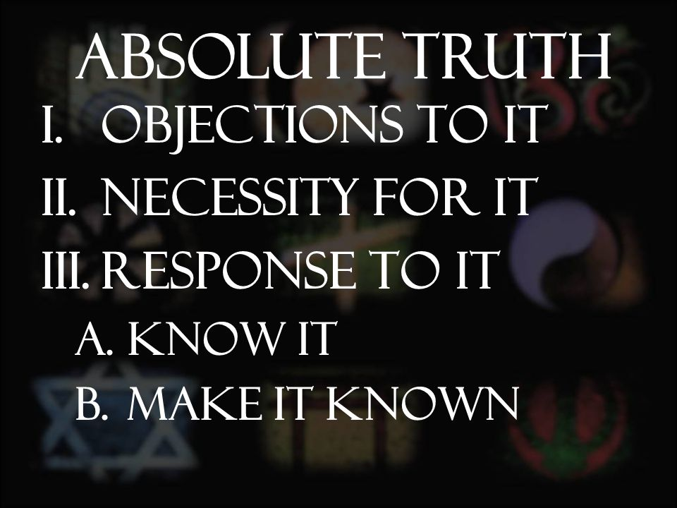 I.Objections to it II.Necessity for it III.Response to it A.Know it B.Make it known Absolute Truth