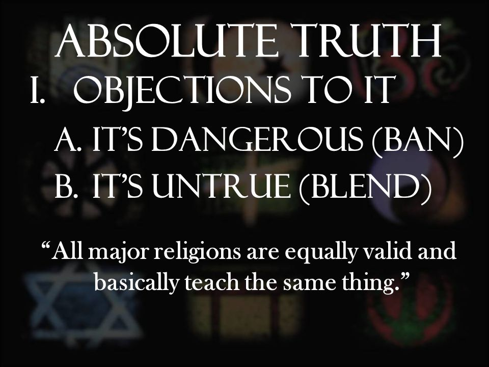 I.Objections to it A.It's dangerous (ban) B.It's Untrue (blend) All major religions are equally valid and basically teach the same thing. Absolute Truth