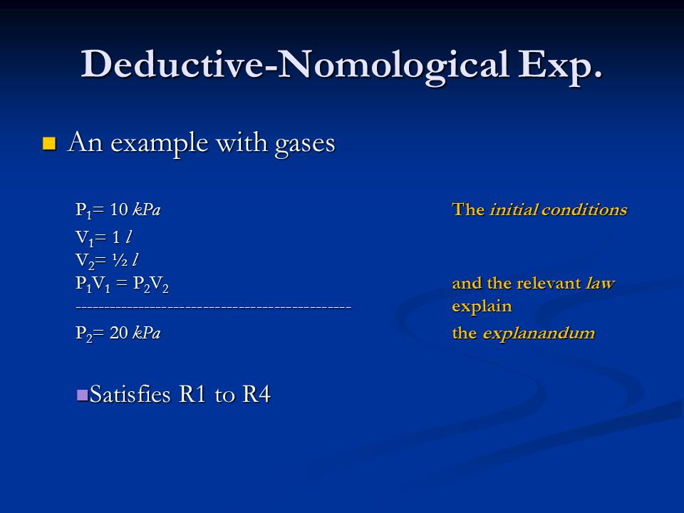 Deductive-Nomological Exp. An example with gases An example with gases P 1 = 10 kPaThe initial conditions V 1 = 1 l V 2 = ½ l P 1 V 1 = P 2 V 2 and th
