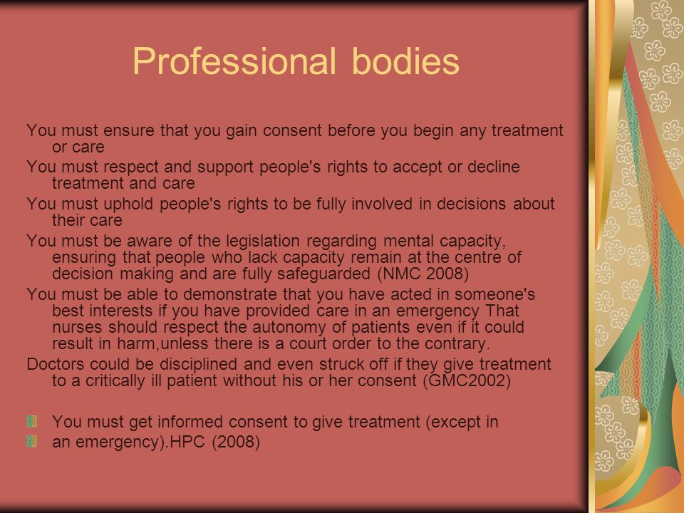 Professional bodies You must ensure that you gain consent before you begin any treatment or care You must respect and support people s rights to accept or decline treatment and care You must uphold people s rights to be fully involved in decisions about their care You must be aware of the legislation regarding mental capacity, ensuring that people who lack capacity remain at the centre of decision making and are fully safeguarded (NMC 2008) You must be able to demonstrate that you have acted in someone s best interests if you have provided care in an emergency That nurses should respect the autonomy of patients even if it could result in harm,unless there is a court order to the contrary.