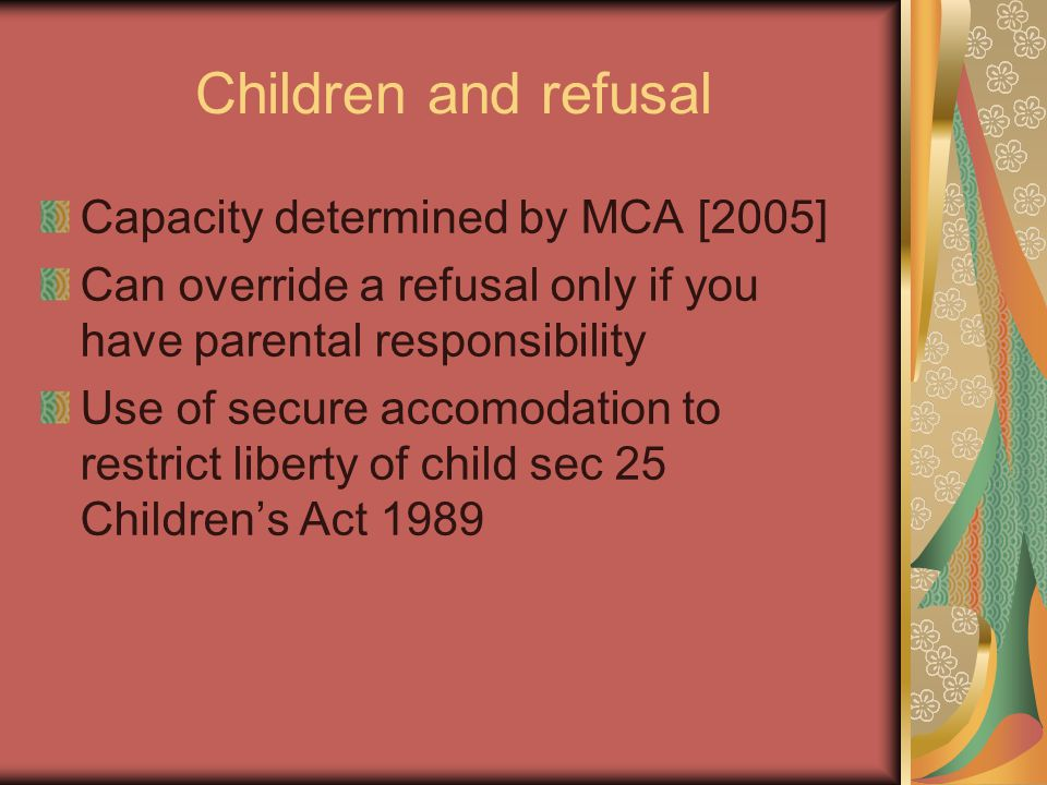 Children and refusal Capacity determined by MCA [2005] Can override a refusal only if you have parental responsibility Use of secure accomodation to restrict liberty of child sec 25 Children's Act 1989