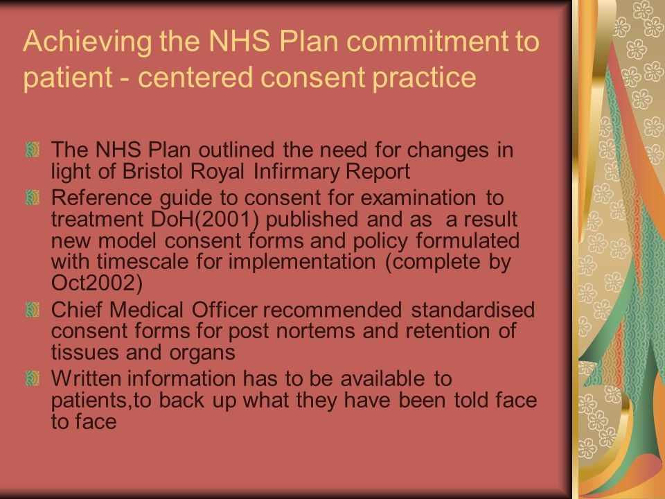 Achieving the NHS Plan commitment to patient - centered consent practice The NHS Plan outlined the need for changes in light of Bristol Royal Infirmary Report Reference guide to consent for examination to treatment DoH(2001) published and as a result new model consent forms and policy formulated with timescale for implementation (complete by Oct2002) Chief Medical Officer recommended standardised consent forms for post nortems and retention of tissues and organs Written information has to be available to patients,to back up what they have been told face to face