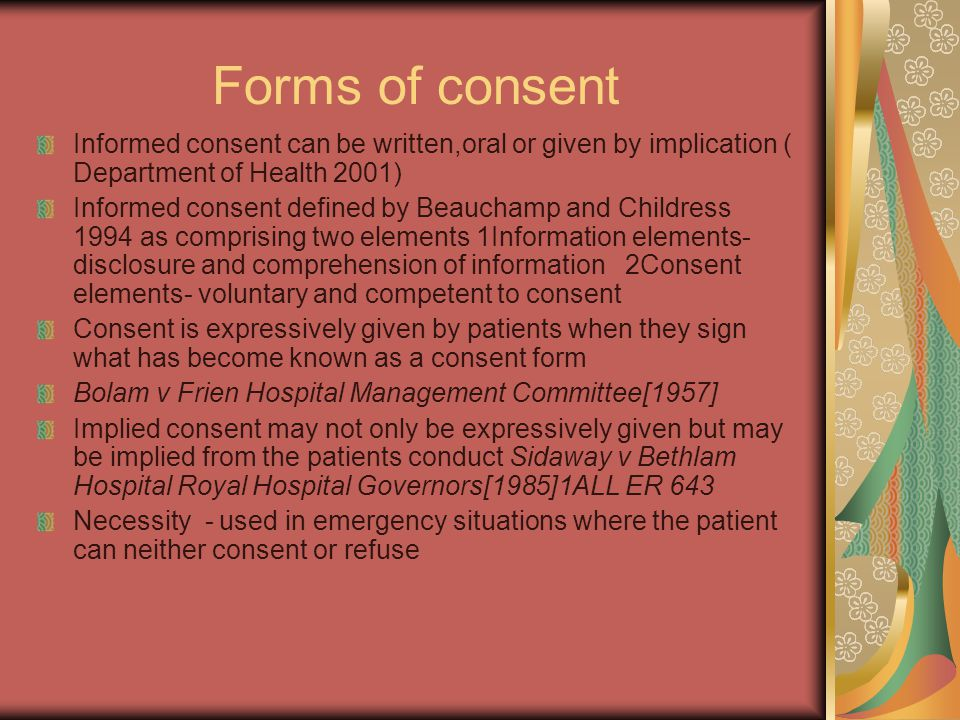 Forms of consent Informed consent can be written,oral or given by implication ( Department of Health 2001) Informed consent defined by Beauchamp and Childress 1994 as comprising two elements 1Information elements- disclosure and comprehension of information 2Consent elements- voluntary and competent to consent Consent is expressively given by patients when they sign what has become known as a consent form Bolam v Frien Hospital Management Committee[1957] Implied consent may not only be expressively given but may be implied from the patients conduct Sidaway v Bethlam Hospital Royal Hospital Governors[1985]1ALL ER 643 Necessity - used in emergency situations where the patient can neither consent or refuse