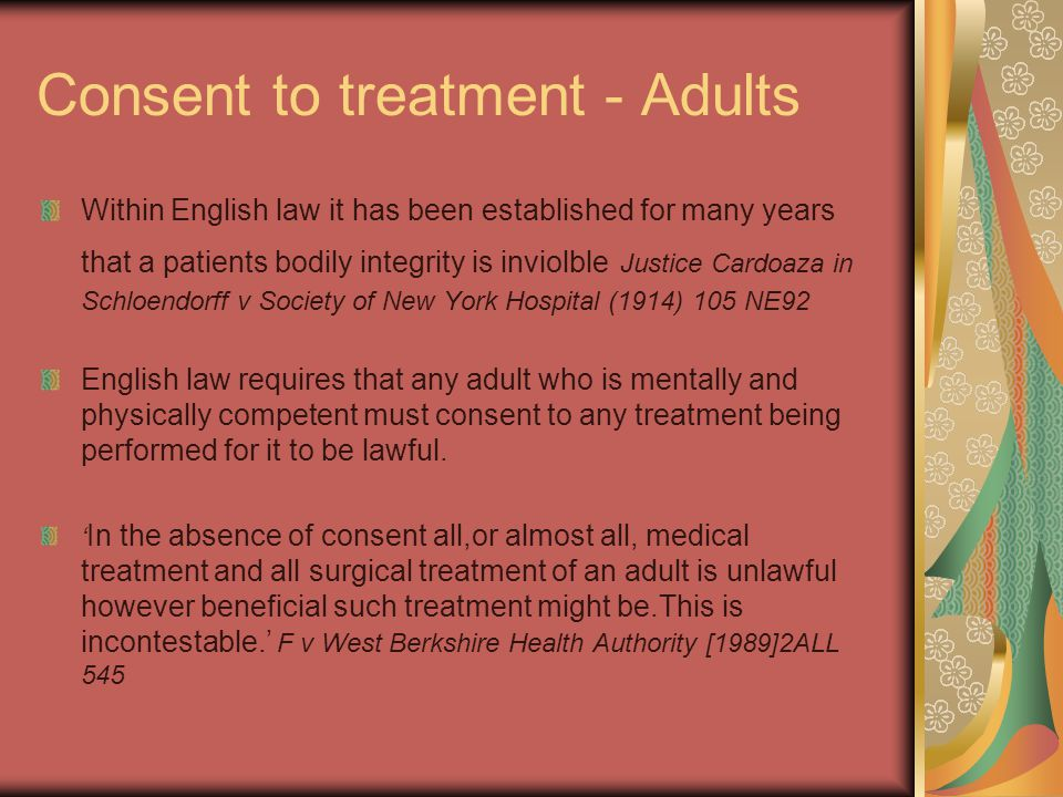 Consent to treatment - Adults Within English law it has been established for many years that a patients bodily integrity is inviolble Justice Cardoaza in Schloendorff v Society of New York Hospital (1914) 105 NE92 English law requires that any adult who is mentally and physically competent must consent to any treatment being performed for it to be lawful.
