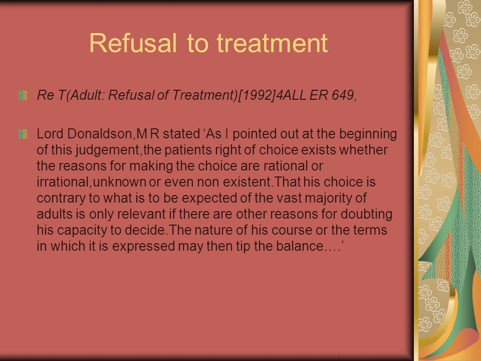 Refusal to treatment Re T(Adult: Refusal of Treatment)[1992]4ALL ER 649, Lord Donaldson,M R stated 'As I pointed out at the beginning of this judgement,the patients right of choice exists whether the reasons for making the choice are rational or irrational,unknown or even non existent.That his choice is contrary to what is to be expected of the vast majority of adults is only relevant if there are other reasons for doubting his capacity to decide.The nature of his course or the terms in which it is expressed may then tip the balance….'