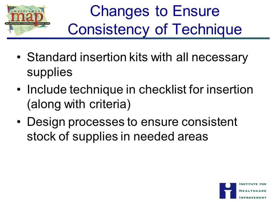 Changes to Ensure Consistency of Technique Standard insertion kits with all necessary supplies Include technique in checklist for insertion (along wit