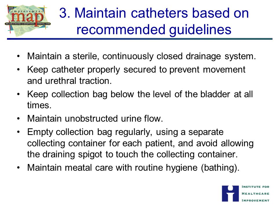 3. Maintain catheters based on recommended guidelines Maintain a sterile, continuously closed drainage system. Keep catheter properly secured to preve