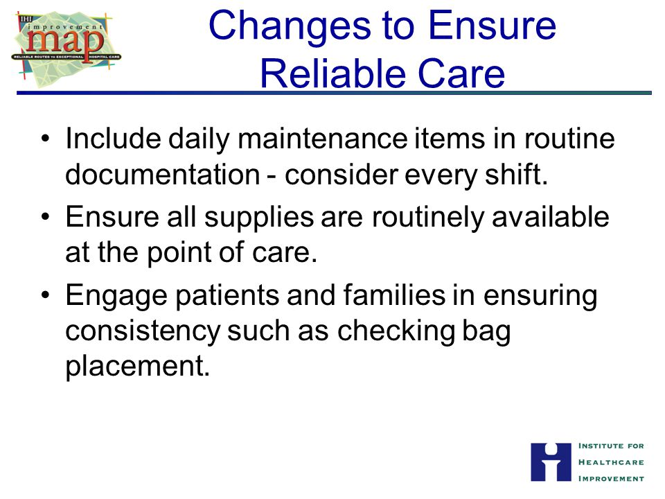 Changes to Ensure Reliable Care Include daily maintenance items in routine documentation - consider every shift. Ensure all supplies are routinely ava