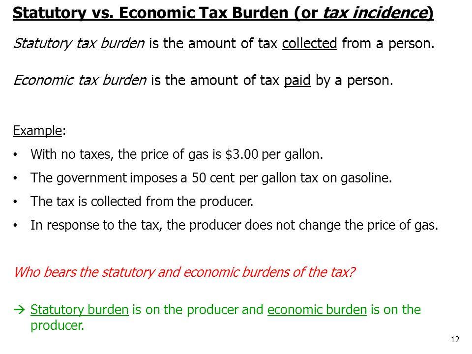 12 Statutory vs. Economic Tax Burden (or tax incidence) Statutory tax burden is the amount of tax collected from a person. Economic tax burden is the