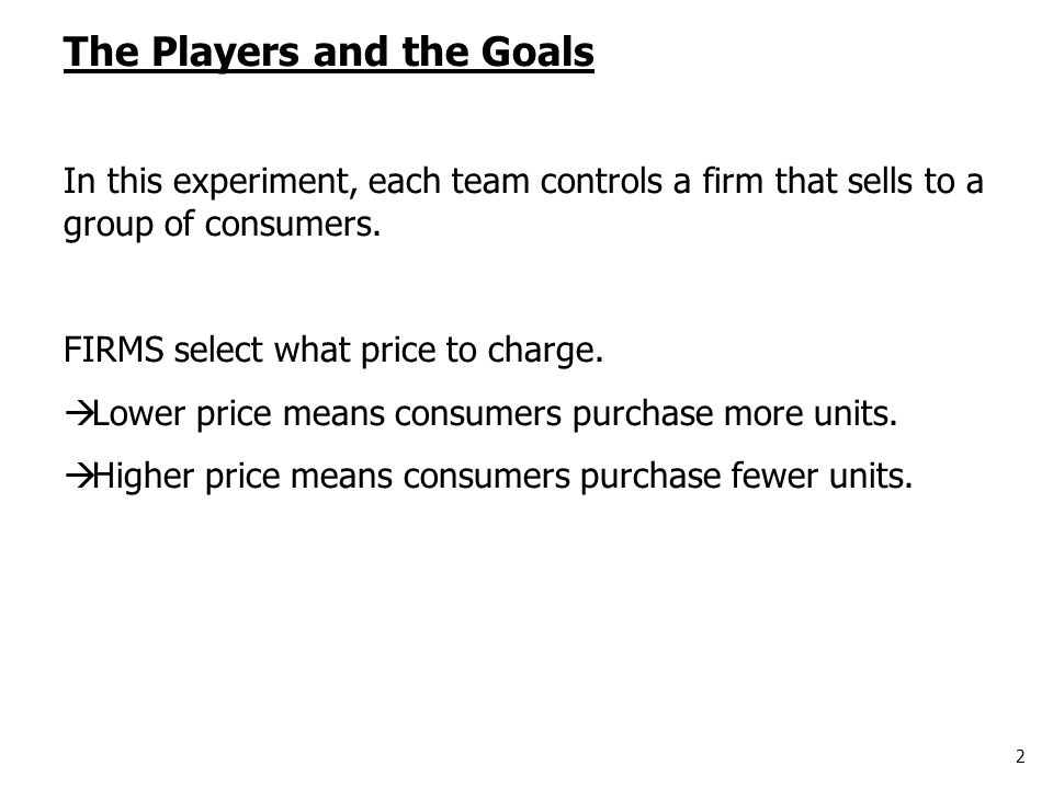 2 The Players and the Goals In this experiment, each team controls a firm that sells to a group of consumers. FIRMS select what price to charge.  Low