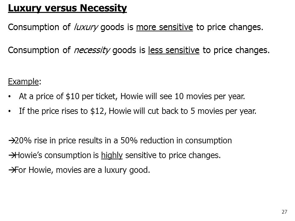 27 Luxury versus Necessity Consumption of luxury goods is more sensitive to price changes. Consumption of necessity goods is less sensitive to price c