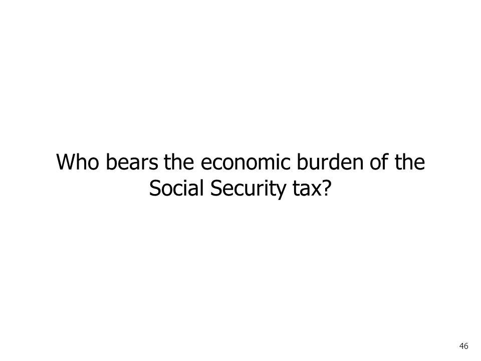 46 Who bears the economic burden of the Social Security tax?