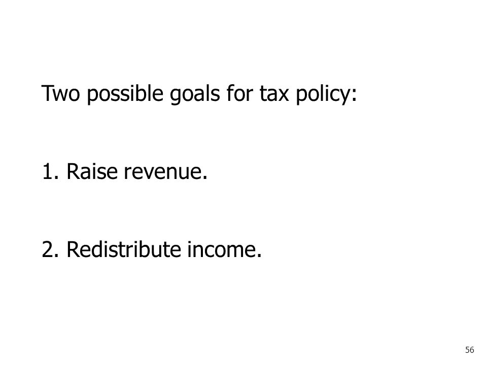 56 Two possible goals for tax policy: 1. Raise revenue. 2. Redistribute income.