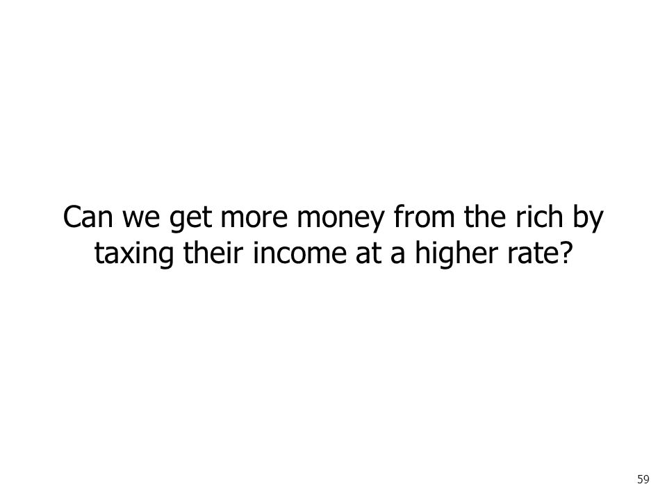 59 Can we get more money from the rich by taxing their income at a higher rate?