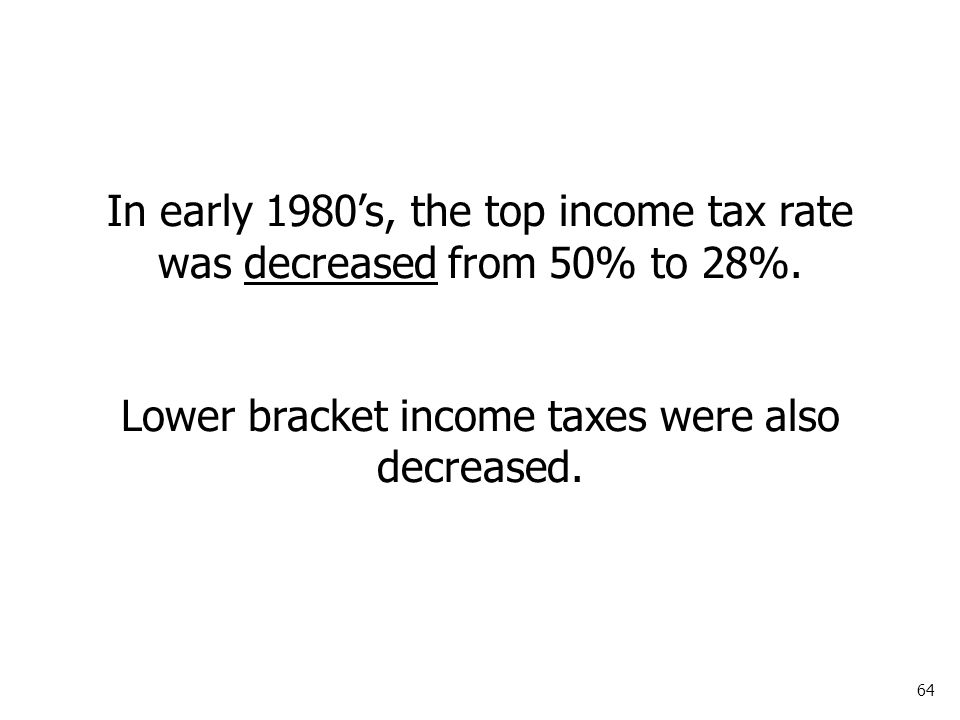 64 In early 1980's, the top income tax rate was decreased from 50% to 28%.