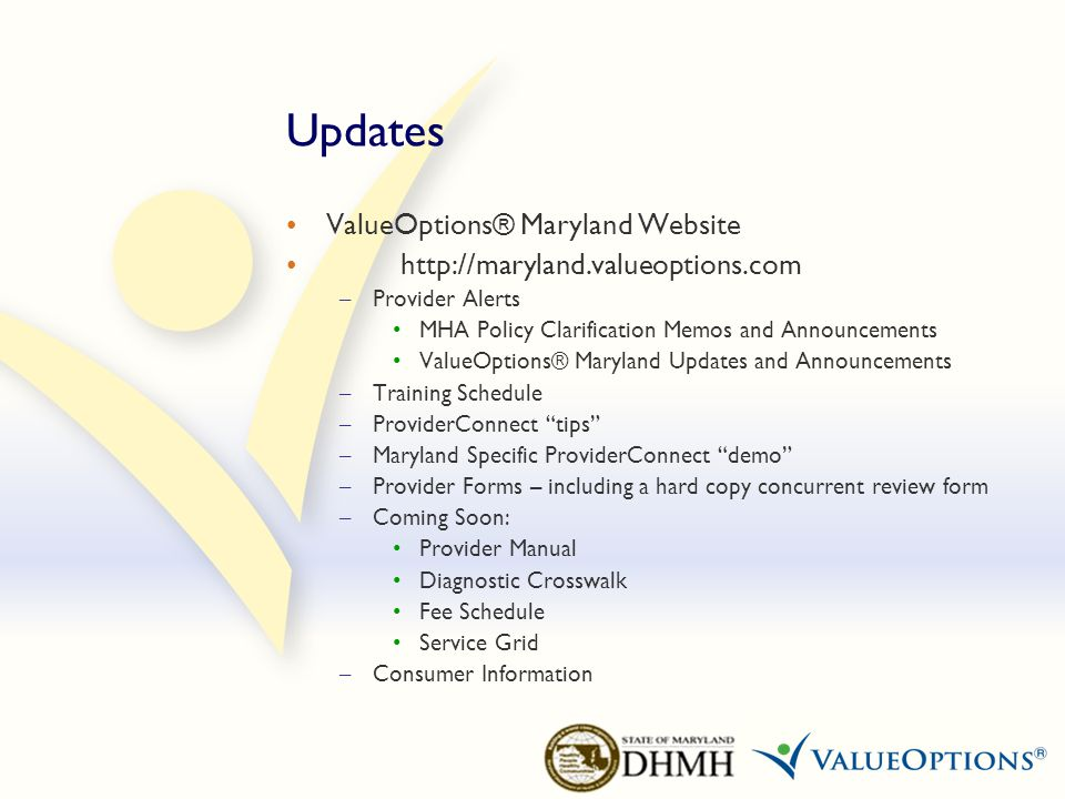 Contact Information Main ValueOptions® Maryland Telephone Number: – 1-800-888-1965 Secure Clinical Fax Number: – 1-877-502-1044 Dedicated RTC Care Managers: – Janice Jenkins Moylan – 410-691-4027 – Jenny Rowe – 410-691-4043 (PRTF Waiver) DES 1000: – Dee Hrvat – 410-691-4046 ValueOptions® Maryland Mailing Address PO Box 618 Hanover, MD 21076