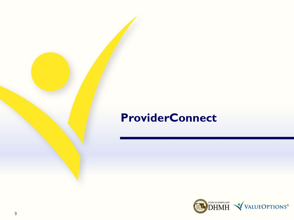 ValueOptions ® ProviderConnect Free, secure, online application Easy access 24 hours a day, 7 days a week Complete multiple transactions in a single sitting ProviderConnect is an online tool that increases convenience & decreases administrative burden.