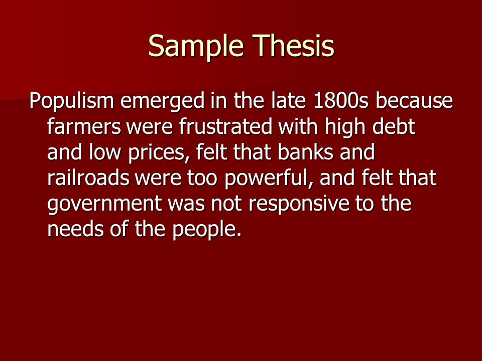Sample Thesis Populism emerged in the late 1800s because farmers were frustrated with high debt and low prices, felt that banks and railroads were too powerful, and felt that government was not responsive to the needs of the people.