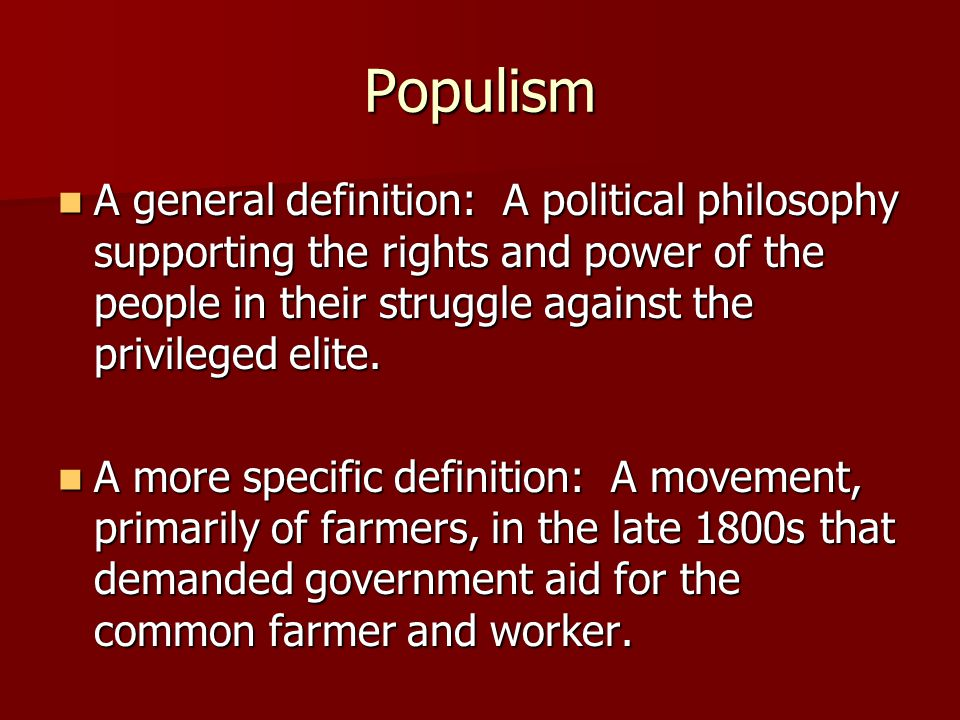 Populism A general definition: A political philosophy supporting the rights and power of the people in their struggle against the privileged elite.