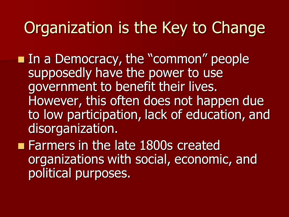 Organization is the Key to Change In a Democracy, the common people supposedly have the power to use government to benefit their lives.