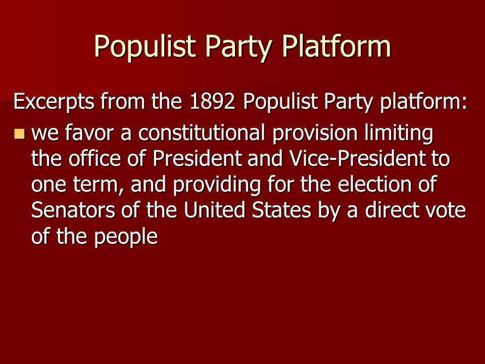 Populist Party Platform Excerpts from the 1892 Populist Party platform: we favor a constitutional provision limiting the office of President and Vice-President to one term, and providing for the election of Senators of the United States by a direct vote of the people we favor a constitutional provision limiting the office of President and Vice-President to one term, and providing for the election of Senators of the United States by a direct vote of the people