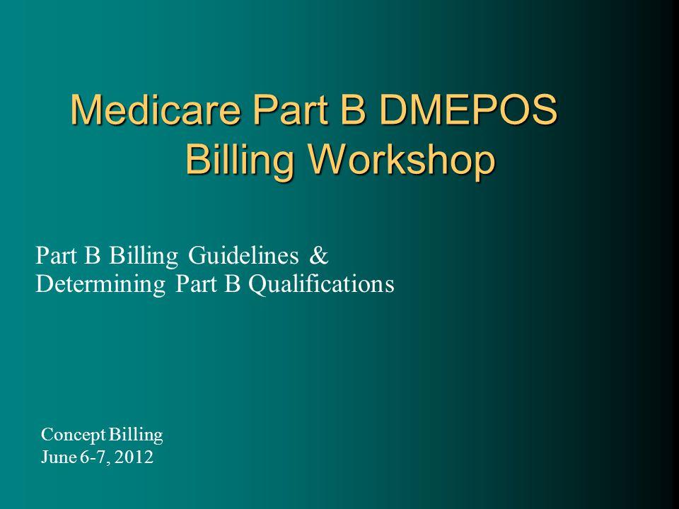 Medicare Part B DMEPOS Billing Workshop Part B Billing Guidelines & Determining Part B Qualifications Concept Billing June 6-7, 2012