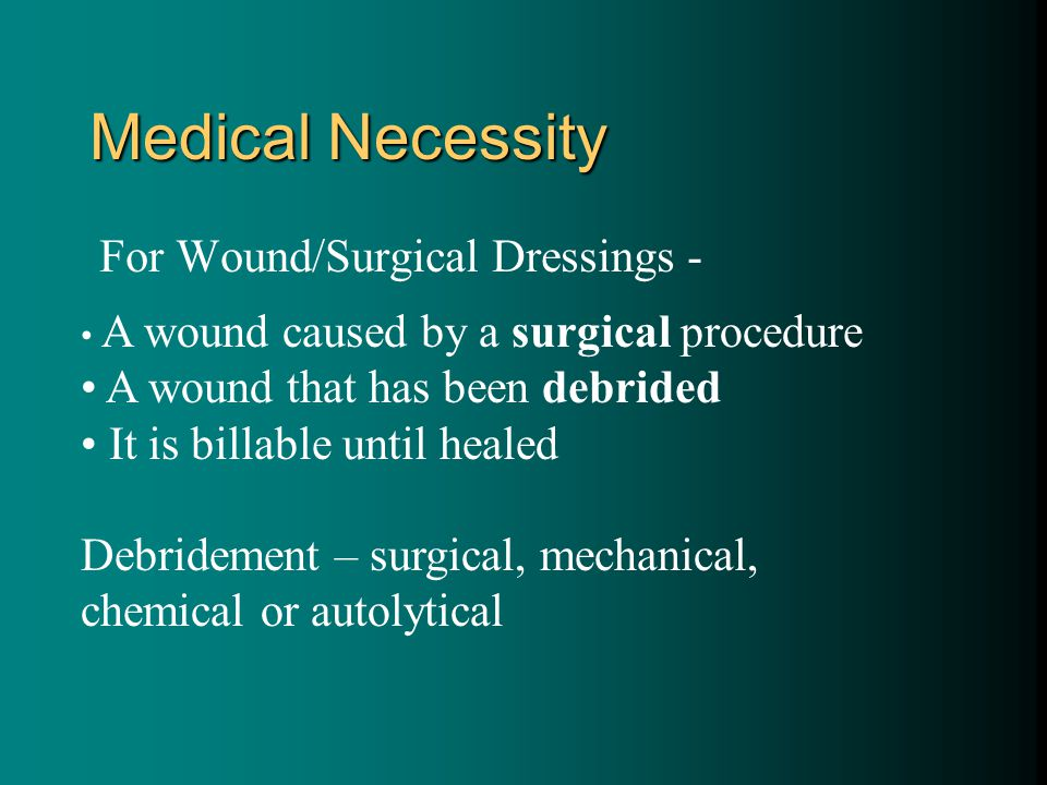 Medical Necessity For Wound/Surgical Dressings - A wound caused by a surgical procedure A wound that has been debrided It is billable until healed Debridement – surgical, mechanical, chemical or autolytical