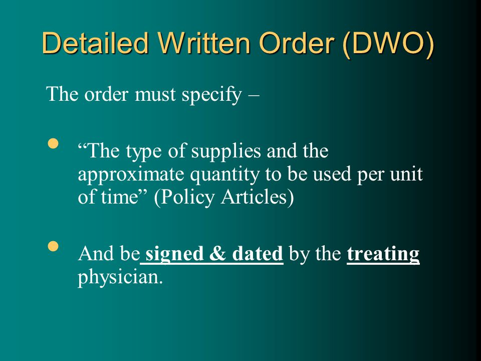 Detailed Written Order (DWO) The order must specify – The type of supplies and the approximate quantity to be used per unit of time (Policy Articles) And be signed & dated by the treating physician.