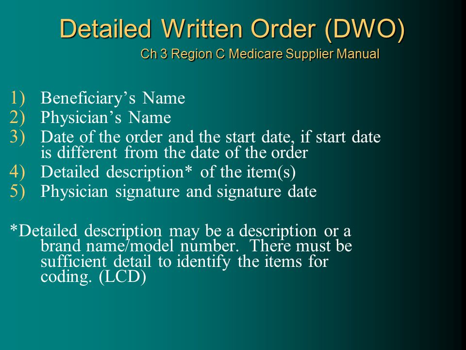 Detailed Written Order (DWO) Ch 3 Region C Medicare Supplier Manual 1) Beneficiary's Name 2) Physician's Name 3) Date of the order and the start date, if start date is different from the date of the order 4) Detailed description* of the item(s) 5) Physician signature and signature date *Detailed description may be a description or a brand name/model number.