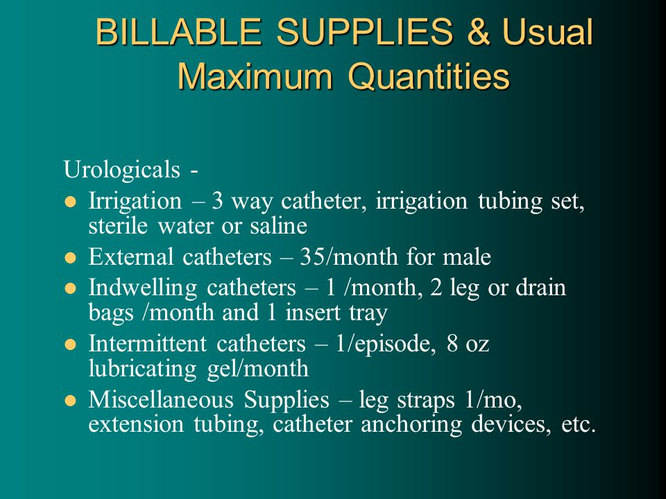 BILLABLE SUPPLIES & Usual Maximum Quantities Urologicals - Irrigation – 3 way catheter, irrigation tubing set, sterile water or saline External catheters – 35/month for male Indwelling catheters – 1 /month, 2 leg or drain bags /month and 1 insert tray Intermittent catheters – 1/episode, 8 oz lubricating gel/month Miscellaneous Supplies – leg straps 1/mo, extension tubing, catheter anchoring devices, etc.