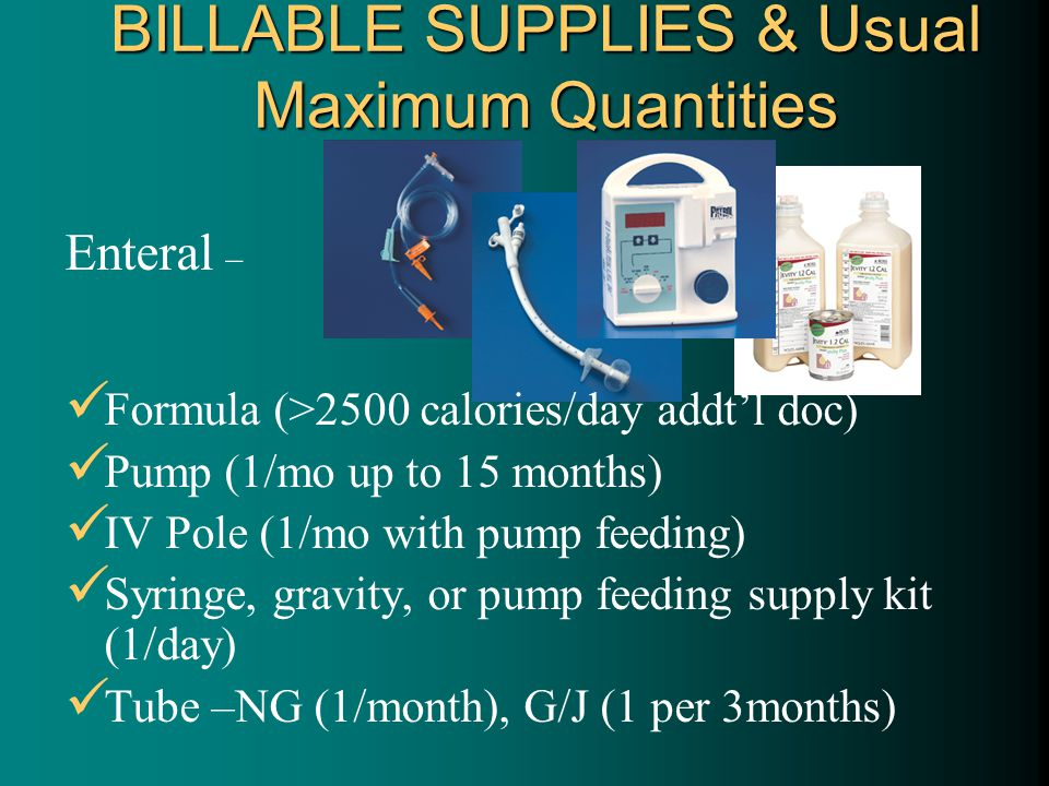 BILLABLE SUPPLIES & Usual Maximum Quantities Enteral – Formula (>2500 calories/day addt'l doc) Pump (1/mo up to 15 months) IV Pole (1/mo with pump feeding) Syringe, gravity, or pump feeding supply kit (1/day) Tube –NG (1/month), G/J (1 per 3months)