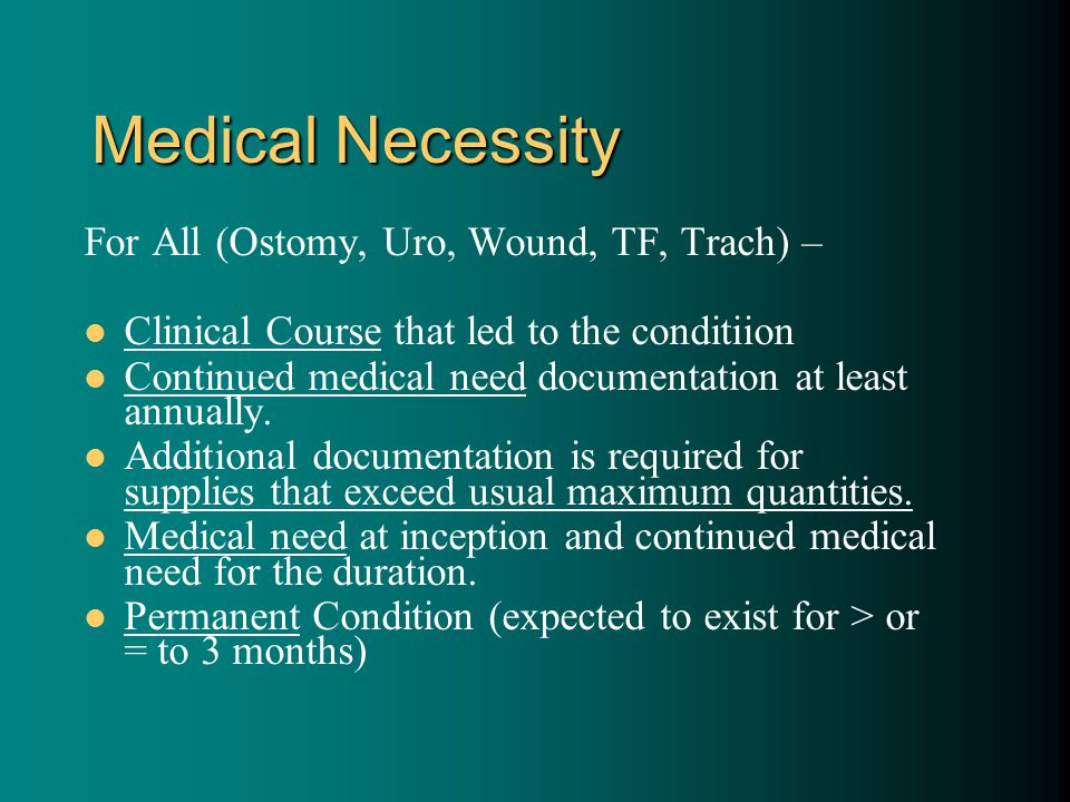 Medical Necessity For All (Ostomy, Uro, Wound, TF, Trach) – Clinical Course that led to the conditiion Continued medical need documentation at least annually.