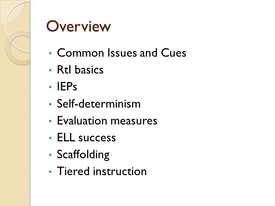 Overview Common Issues and Cues RtI basics IEPs Self-determinism Evaluation measures ELL success Scaffolding Tiered instruction