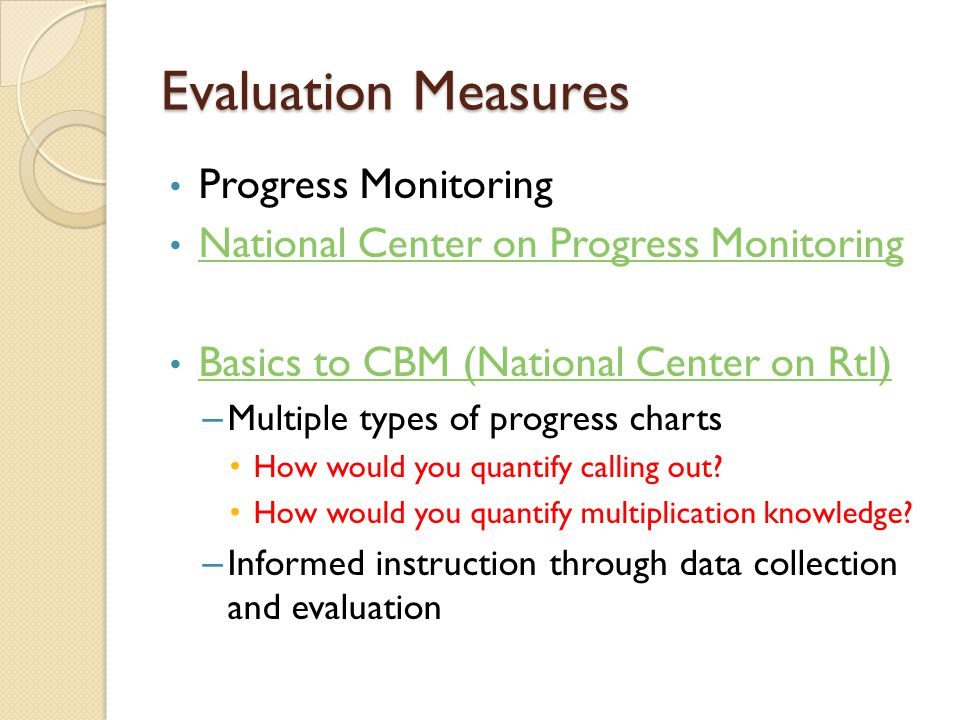 Evaluation Measures Progress Monitoring National Center on Progress Monitoring Basics to CBM (National Center on RtI) – Multiple types of progress charts How would you quantify calling out.