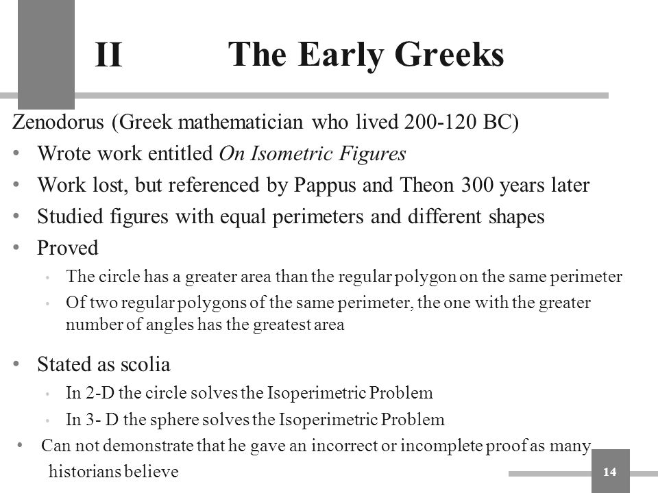 The Early Greeks Zenodorus (Greek mathematician who lived 200-120 BC) Wrote work entitled On Isometric Figures Work lost, but referenced by Pappus and