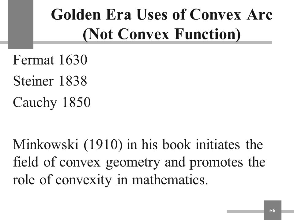 Golden Era Uses of Convex Arc (Not Convex Function) Fermat 1630 Steiner 1838 Cauchy 1850 Minkowski (1910) in his book initiates the field of convex ge