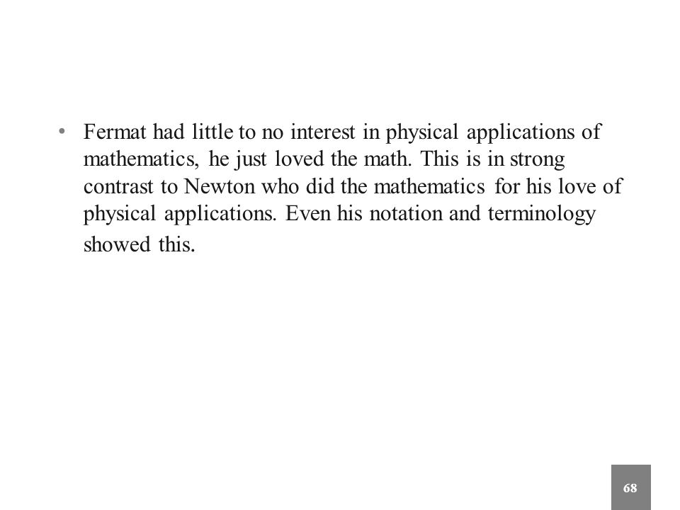 Fermat had little to no interest in physical applications of mathematics, he just loved the math. This is in strong contrast to Newton who did the mat