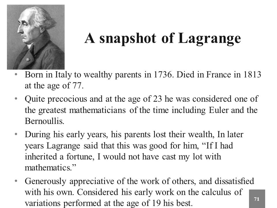 A snapshot of Lagrange Born in Italy to wealthy parents in 1736. Died in France in 1813 at the age of 77. Quite precocious and at the age of 23 he was