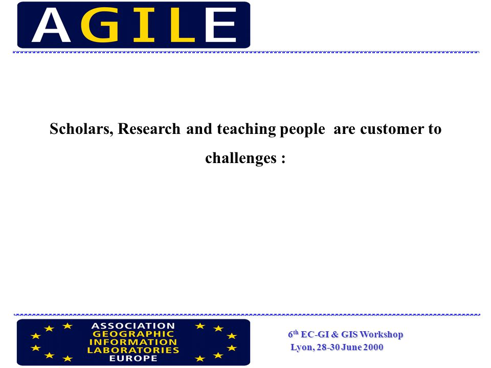 6 th EC-GI & GIS Workshop Lyon, 28-30 June 2000 Scholars, Research and teaching people are customer to challenges :